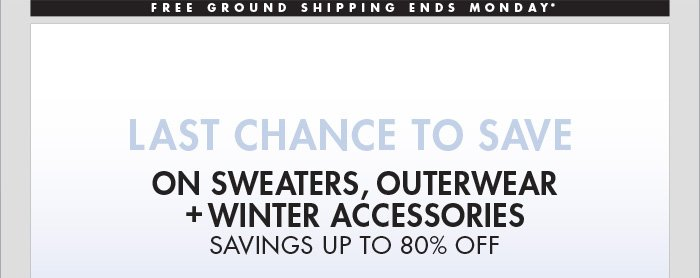 LAST CHANCE TO SAVE ON SWEATERS, OUTERWEAR + WINTER ACCESSORIES SAVING UP TO 80% OFF