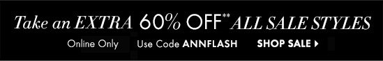 Take an EXTRA 60% Off* All Sale Styles   SHOP NEW ARRIVALS  Use Code ANNFLASH  SHOP SALE