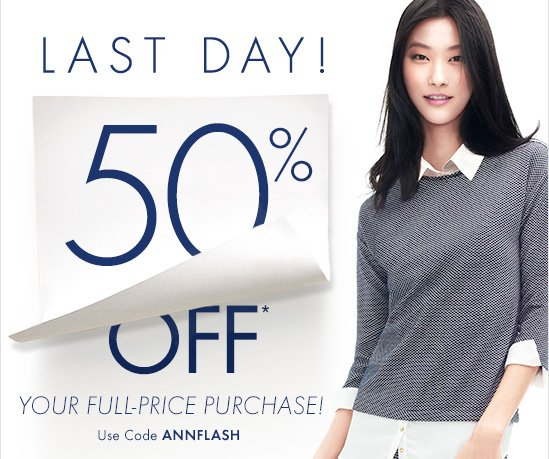 LAST DAY!  50% OFF* Your Full-Price Purchase!  Use Code ANNFLASH