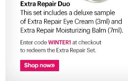 Extra Repair Duo This set includes a deluxe sample of Extra Repair Eye Cream (3ml) and Extra Repair Moisturizing Balm (7ml).  Enter code WINTER1 at checkout to redeem the Extra Repair Set.  Ends: January 23rd at 11:59 PM PST Shop Now »