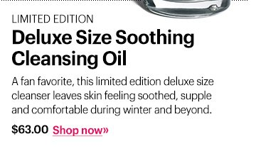 Limited Edition Deluxe Size Soothing Cleansing Oil, $63 A fan favorite, this limited edition deluxe size cleanser leaves skin feeling soothed, supple and comfortable during winter and beyond.  Shop now »