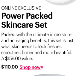 Online Exclusive Power Packed Skincare Set, $110 Packed with the ultimate in moisture and anti-aging benefits, this set is just what skin needs to look fresher, smoother, firmer and more beautiful.  A $159.00 value. Shop Now »