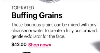 Top-Rated Buffing Grains, $42 These luxurious grains can be mixed with any cleanser or water to create a fully customized, gentle exfoliator for the face. Shop Now »