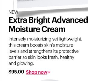New Extra Bright Advanced Moisture Cream, $95 Intensely moisturizing yet lightweight, this cream boosts skin's moisture levels and strengthens its protective barrier so skin looks fresh, healthy and glowing.  Shop Now »