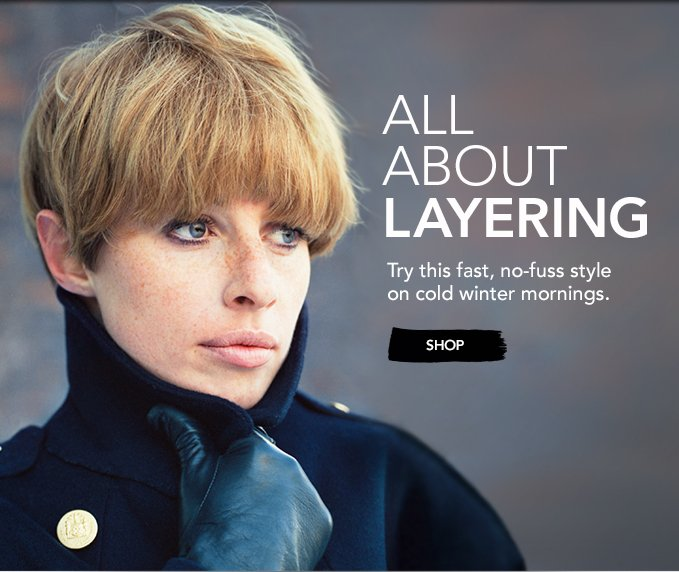 ALL ABOUT LAYERING Try this fast, no-fuss style on cold winter mornings. »SHOP