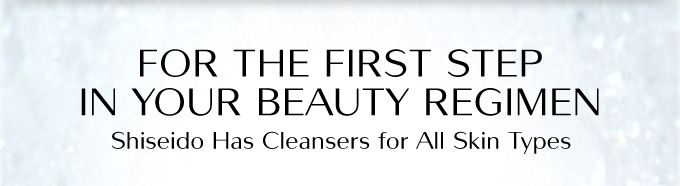 FOR THE FIRST STEP IN YOUR BEAUTY REGIMEN | Shiseido Has Cleansers for All Skin Types