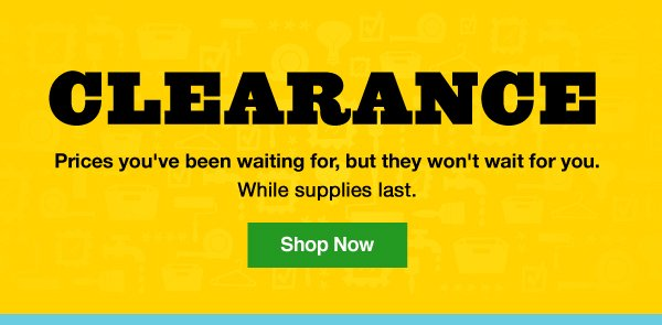 Clearance. Prices you've been waiting for, but they won't wait for you. While supplies last. Shop Now.