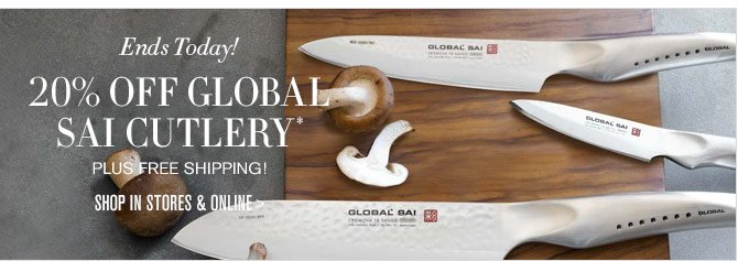 Ends Today! - 20% OFF GLOBAL SAI CUTLERY* - PLUS FREE SHIPPING! - SHOP IN STORES & ONLINE
