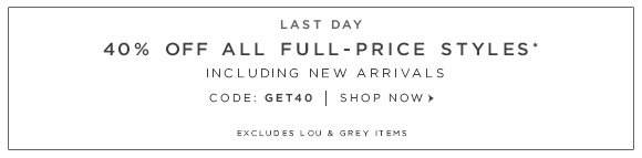 LAST DAY 40% OFF ALL FULL-PRICE STYLES* INCLUDING NEW ARRIVALS CODE: GET40   SHOP NOW
