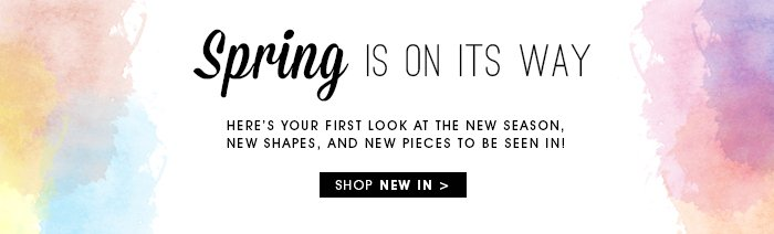 SPRING IS ON ITS WAY SHOP NEW IN
