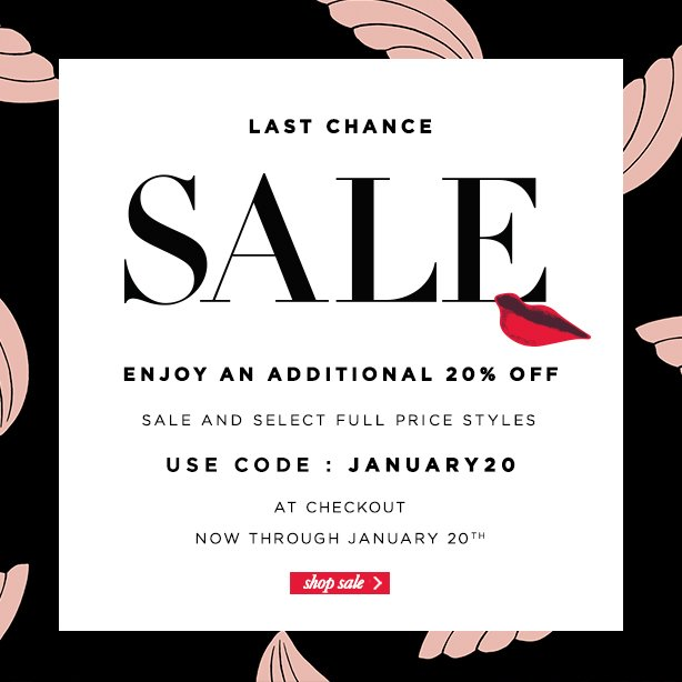 Last Chance Sale. Enjoy an additional 20% off, select sale and full price styles. Use code: January20  at checkout through January 20th.