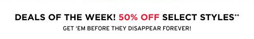 Deals of the week! 50% off select styles**
