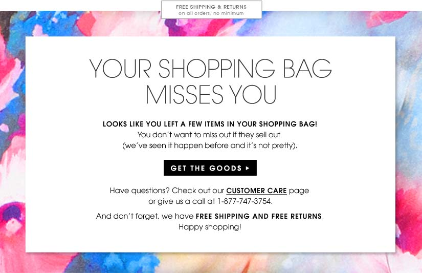 FREE SHIPPING & RETURNS on all orders, no minimum. YOUR SHOPPING BAG MISSES YOU. LOOKS LIEK YOU LEFT A FEW ITEMS IN YOUR SHOPPING BAG! You don't want to miss out if they sell out. (We've seen it happen before, and it's not pretty.) GET THE GOODS. Have any questions? Check out our CUSTOMER CARE page or give us a call at 1-877-747-3754. And don't forget, we have FREE SHIPPING AND FREE RETURNS. Happy Shopping!