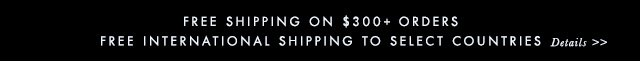 FREE SHIPPING ON $300+ ORDERS | FREE INTERNATIONAL SHIPPING TO SELECT COUNTRIES | Details »