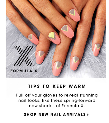 TIPS TO KEEP WARM Pull off your gloves to reveal stunning nail looks, like these spring-forward new shades of Formula X. SHOP NEW NAIL ARRIVALS