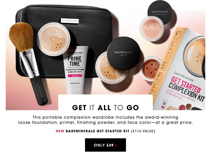 GET IT ALL TO GO This portable complexion wardrobe includes the award-winning loose foundation, primer, finishing powder, and face colorâ??at a great price. New Bare Minerals Get Started Complexion Kit ($116 value) Only $49