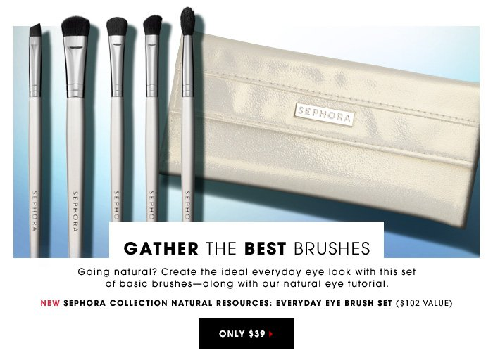 GATHER THE BEST BRUSHES Going natural? Create the ideal everyday eye look with this set of basic brushesâ??along with our natural eye tutorial. New Sephora Collection Natural Resources: Everyday Eye Brush Set ($102 value) Only $39