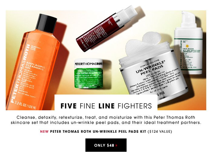 FIVE FINE LINE FIGHTERS Cleanse, detoxify, retexturize, treat, and moisturize with this Peter Thomas Roth skincare set that includes un-wrinkle peel pads, and their ideal treatment partners. New PETER THOMAS ROTH Un-Wrinkle Peel Pads Kit ($124 value) Only $48