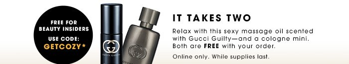 Free For Beauty Insiders Use code GETCOZY* SHOP GUCCI IT TAKES TWO Relax with this sexy massage oil scented with Gucci Guilty - and a cologne mini. Both are FREE with your order. Online only. While Supplies Last.