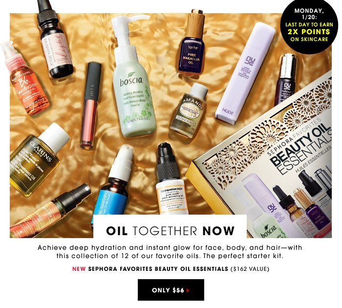 MONDAY, 1/20: LAST DAY TO EARN 2X POINTS ON SKINCARE OIL TOGETHER NOW Achieve deep hydration and instant glow for face, body, and hair - with this collection of 12 of our favorite oils. The perfect starter kit. New Sephora Favorites Beauty Oils Essentials ($162value) Only $56