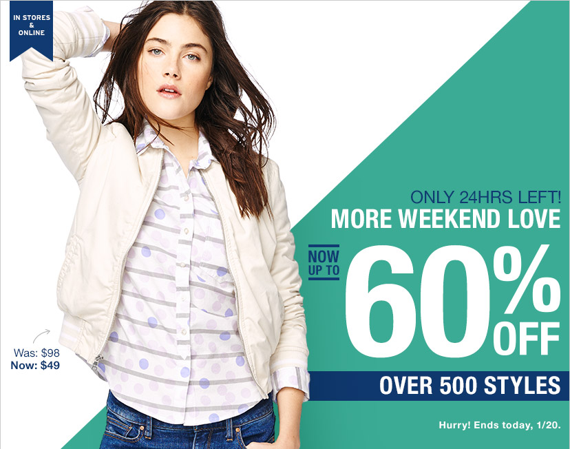 IN STORES & ONLINE | ONLY 24HRS LEFT! MORE WEEKEND LOVE | NOW UP TO 60% OFF | OVER 500 STYLES | Hurry! Ends today, 1/20.