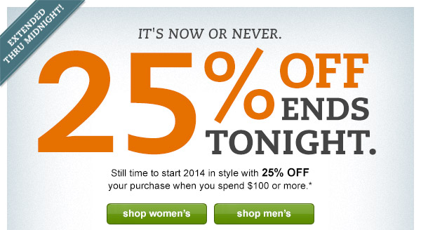Extended through midnight! It's now or never. 25% OFF ends tonight. Still time to start 2014 in style with 25% OFF your purchase when you spend $100 or more.*