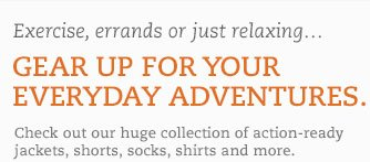Exercise, errands or just relaxing...Gear up for your everyday adventures. Check out our huge collection of action-ready jackets, shorts, socks, shirts and more.