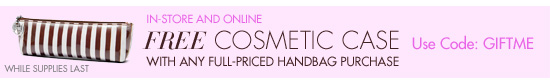 FREE COSMETIC CASE WITH HANDBAG PURCHASE.