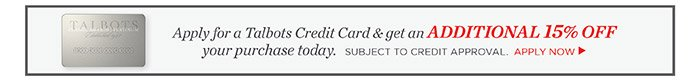 Apply for a Talbots Credit Card and get an Additional 15% off your purchase today. Subject to Credit Approval.