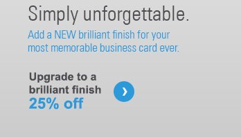 Simply unforgettable. Add a NEW brillliant finish for your most memorable business card ever. Upgrade to a brilliant finish 25% off ›