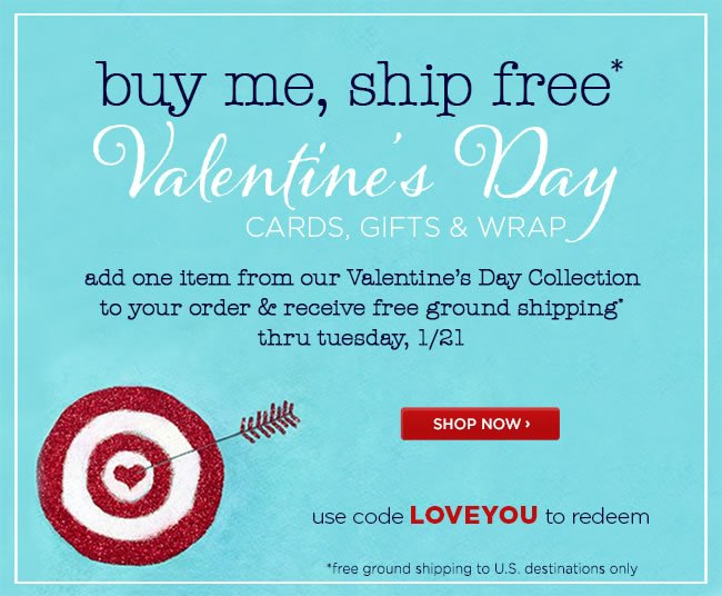 Buy Me, Ship Free* - Valentine's Day Cards, Gifts & Wrap 					Add any one item from our Valentine's Day Collection to your online order & receive free ground shipping* 					Thru Tuesday, 1/21 					Use code LOVEYOU to redeem 					*Free ground shipping to U.S destinations only. 					Shop online at www.papyrusonline.com