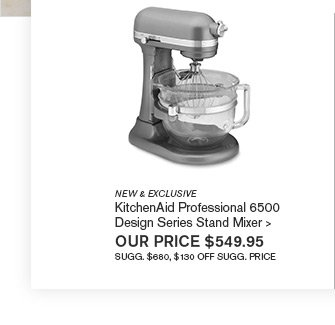 NEW & EXCLUSIVE - KitchenAid Professional 6500 Design Series Stand Mixer -- OUR PRICE $549.95 - SUGG. $680, $130 OFF SUGG. PRICE