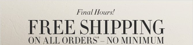 Final Hours!  FREE SHIPPING ON ALL ORDERS* - NO MINIMUM