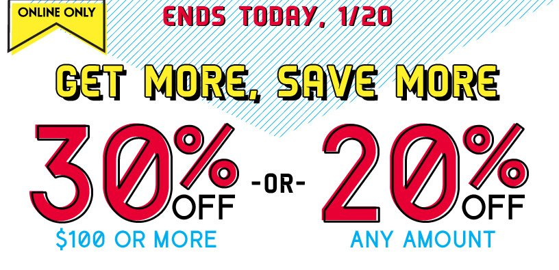 ONLINE ONLY | ENDS TODAY, 1/20 | GET MORE, SAVE MORE | 30% OFF $100 OR MORE -OR- 20% OFF ANY AMOUNT