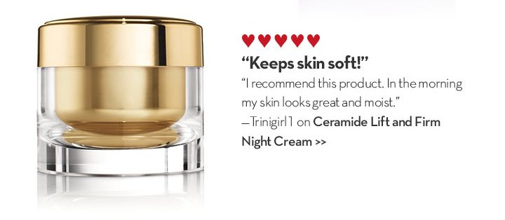 """Keep skin soft!"" ""I recommend this product. In the morning my skin looks great and moist."" - Trinigirl1 on Ceramide Lift and Firm Night Cream."