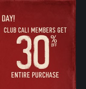 LAST DAY! CLUB CALI MEMBERS GET 30% OFF  ENTIRE PURCHASE