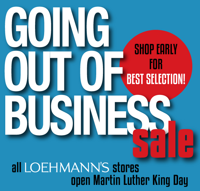 Going Out of Business sale in all Loehmann's   stores. Open on Martin Luther King Day