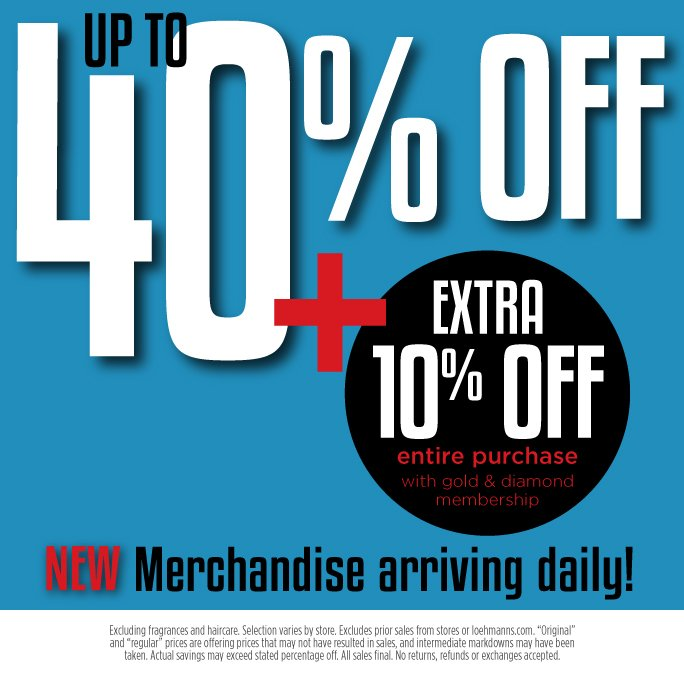 Up to 40% off lowest ticketed price. Plus   extra 10% off entire purchase with gold & diamond membership. Clearing Our Warehouse! New Merchandise   Arriving Daily.  Excludes fragrance and Hair care. Selection varies by store.  Excludes prior sales from stores and loehmanns.com. Original and regular prices are offering prices that may   not  have resulted in sales, and intermediate markdowns may have been taken. Actual savings may exceed stated  percentage off. All sales final. No returns, refunds or exchanges accepted.