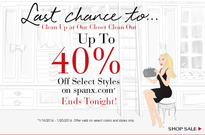 Last Chance To…Clean Up at Our Closet Clean Out! Up To 40% Off Select Styles on spanx.com Ends Today. Offer Valid 1/16/2014 - 1/20/2014 on Select Colors and Styles Only. Shop Sale!
