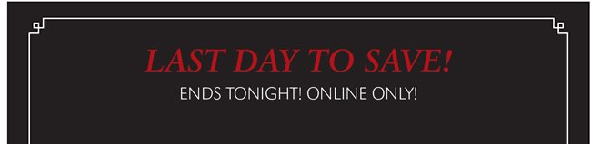 LAST DAY TO SAVE! ENDS TONIGHT! ONLINE ONLY!