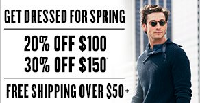 Get dressed for spring 20% off $100 30% off $150* Free shipping on orders $50+