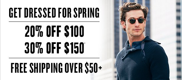 Get dressed for spring - 30% off $100 20% off $150* - Free shipping on orders $50+