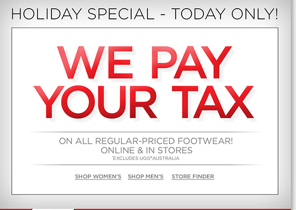 Today only, we'll pay your tax on any regular priced footwear purchase!* Plus, extra 25% off ALL Final Clearance and ALL Sale Boots ends today! Find great styles from UGG® Australia, Raffini, ABEO, ECCO, Dansko and more of your favorite brands! Shop now to find the best selection online and in stores at The Walking Company.