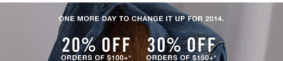 One more day to change it up for 2014 20% off orders of $100+* 30% off orders of $150+*