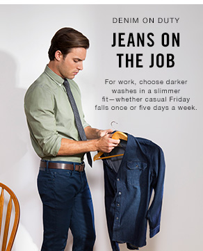 Denim on duty jeans on the job for work, choose darker washes in a slimmer fit—whether casual friday falls once or five days a week.
