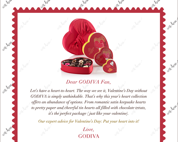 Dear GODIVA Fan, Let's have a heart to heart. The way we see it, Valentine's Day without GODIVA is simply unthinkable.