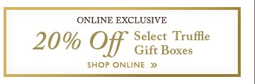 ONLINE EXCLUSIVE 20% Off Select Truffle Gift Boxes | SHOP ONLINE