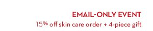 EMAIL-ONLY EVENT. 15% off skin care order + 4-piece gift.