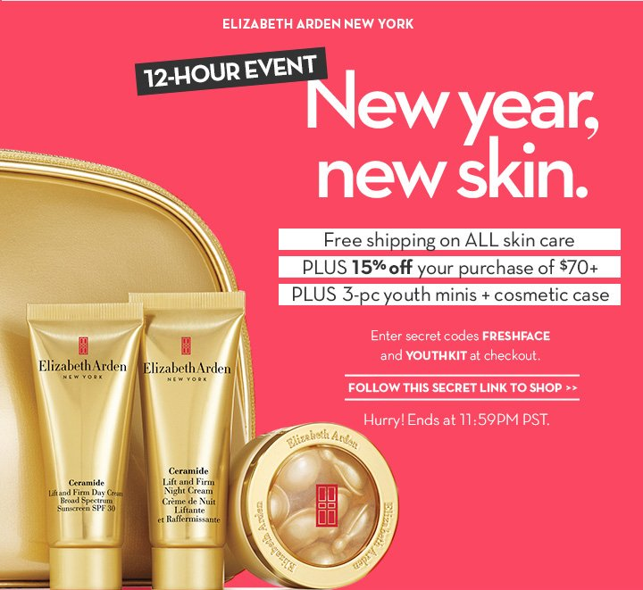 ELIZABETH ARDEN NEW YORK. 12-HOUR EVENT. New year, new skin. Free shipping on ALL skin PLUS 15% off your purchase of $70+ PLUS 3-pc  youth minis + cosmetic case. Enter secret codes FRESHFACE and YOUTHKIT at checkout. FOLLOW THIS SECRET LINK TO SHOP. Hurry! Ends at 11:59PM PST.