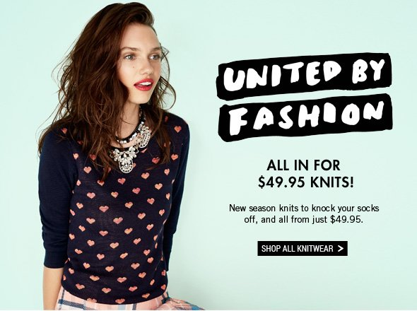 United by Fashion. All In For $49.95 Knits! New season knits to knock your socks off, and all from just $49.95. Shop All Knitwear